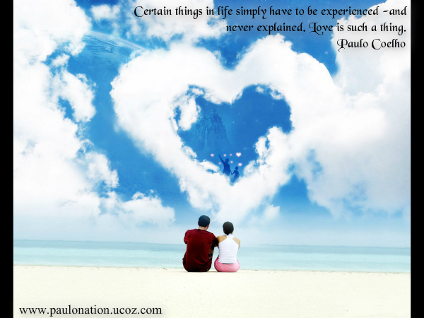 Certain things in life simply have to be experienced, and never explained. Love is such a thing. Paulo Coelho