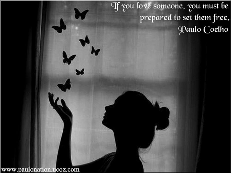 If you love someone, be prepared to set them free. Paulo Coelho
