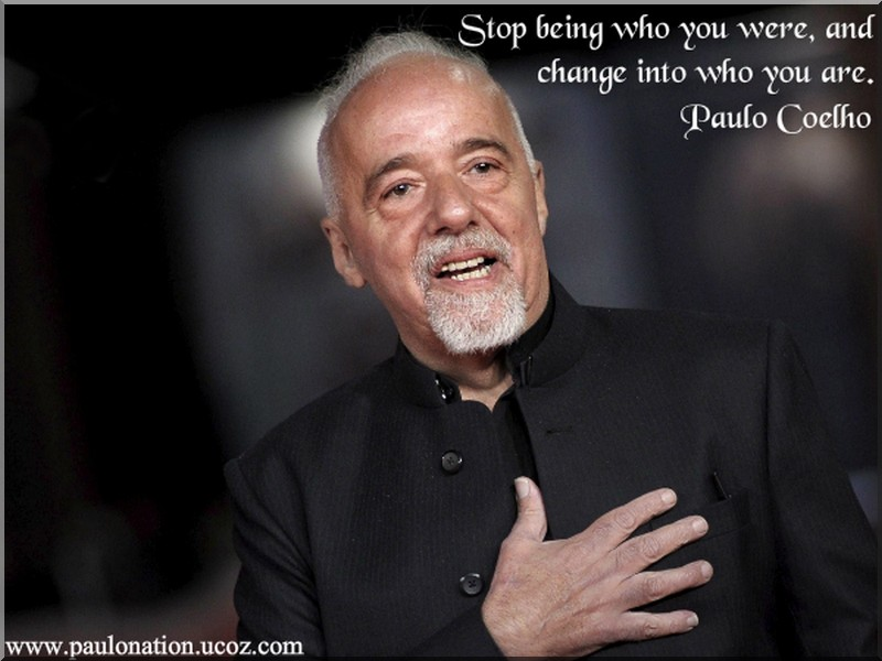 Stop being who you were, and change into who you are. Paulo Coelho