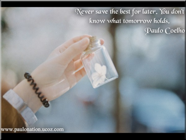 Never save the best for later. You don't know what tomorrow holds. Paulo Coelho