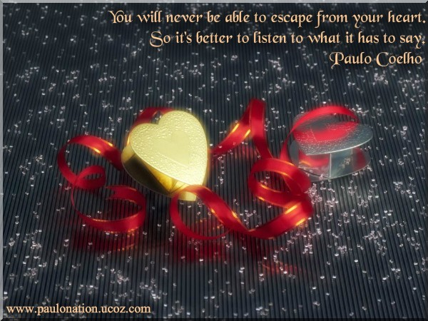 You will never be able to escape from your heart. So it's better to listen to what it has to say. Paulo Coelho