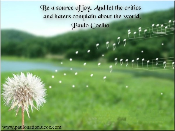 Be a source of joy. And let the critics and haters complain about the world. Paulo Coelho