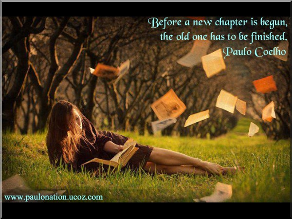 Before a new chapter is begun, the old one has to be finished: Paulo Coelho