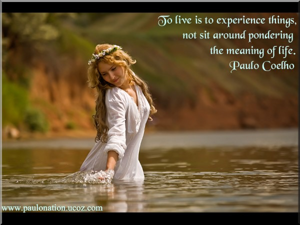 "To live is to experience things, not sit around pondering the meaning of life."" ― Paulo Coelho."