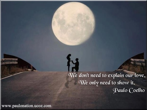 We don't need to explain our love. We only need to show it. Paulo Coelho