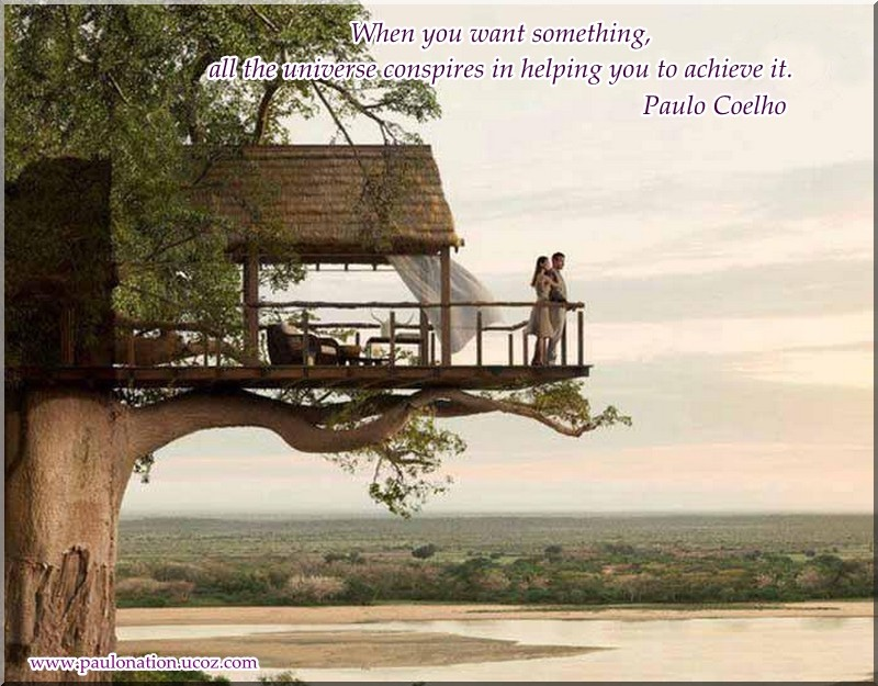 And, when you want something, the entire universe conspires in helping you to achieve it. Paulo Coelho
