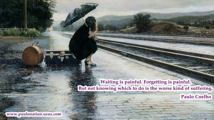 Waiting is painful. Forgetting is painful. But not knowing which to do is the worst kind of suffering. Paulo Coelho